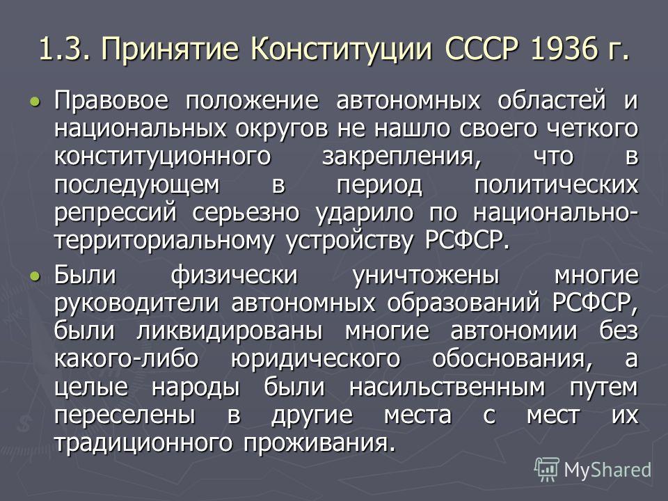 1.3. Принятие Конституции СССР 1936 г. Правовое положение автономных областей и национальных округов не нашло своего четкого конституционного закрепления, что в последующем в период политических репрессий серьезно ударило по национально- территориаль