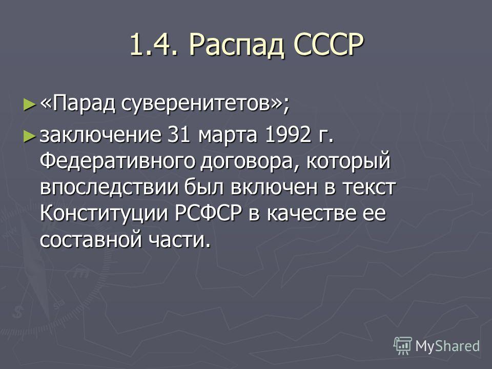 1.4. Распад СССР «Парад суверенитетов»; «Парад суверенитетов»; заключение 31 марта 1992 г. Федеративного договора, который впоследствии был включен в текст Конституции РСФСР в качестве ее составной части. заключение 31 марта 1992 г. Федеративного дог