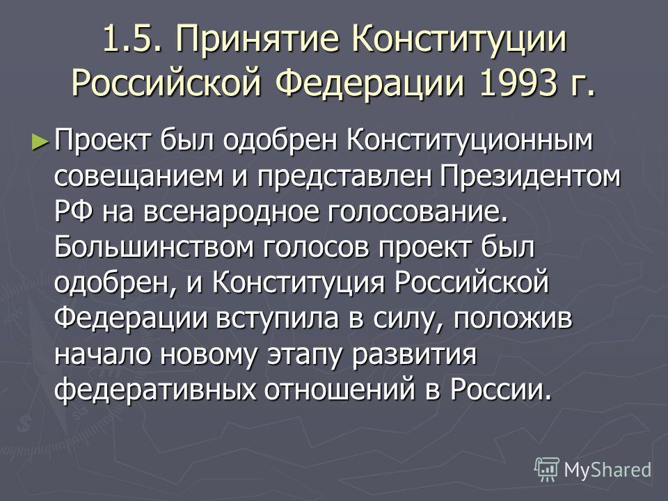 1.5. Принятие Конституции Российской Федерации 1993 г. Проект был одобрен Конституционным совещанием и представлен Президентом РФ на всенародное голосование. Большинством голосов проект был одобрен, и Конституция Российской Федерации вступила в силу,