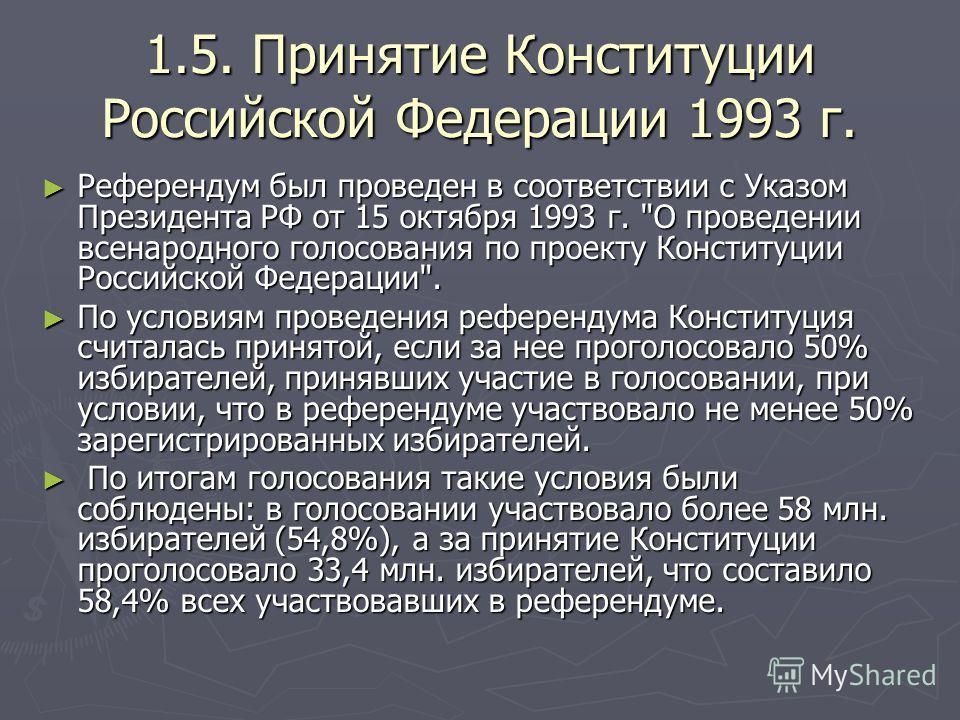 1.5. Принятие Конституции Российской Федерации 1993 г. Референдум был проведен в соответствии с Указом Президента РФ от 15 октября 1993 г.