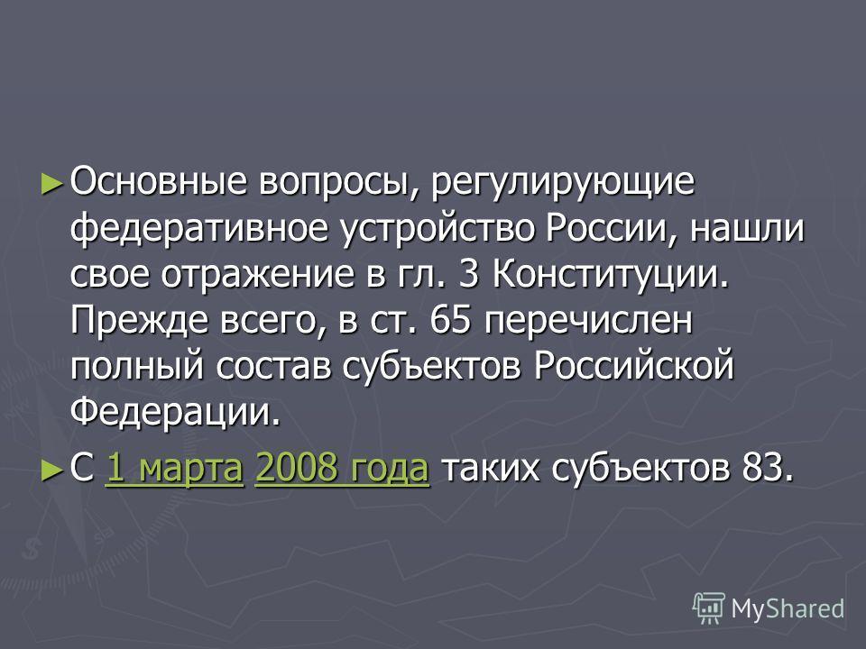 Основные вопросы, регулирующие федеративное устройство России, нашли свое отражение в гл. 3 Конституции. Прежде всего, в ст. 65 перечислен полный состав субъектов Российской Федерации. Основные вопросы, регулирующие федеративное устройство России, на