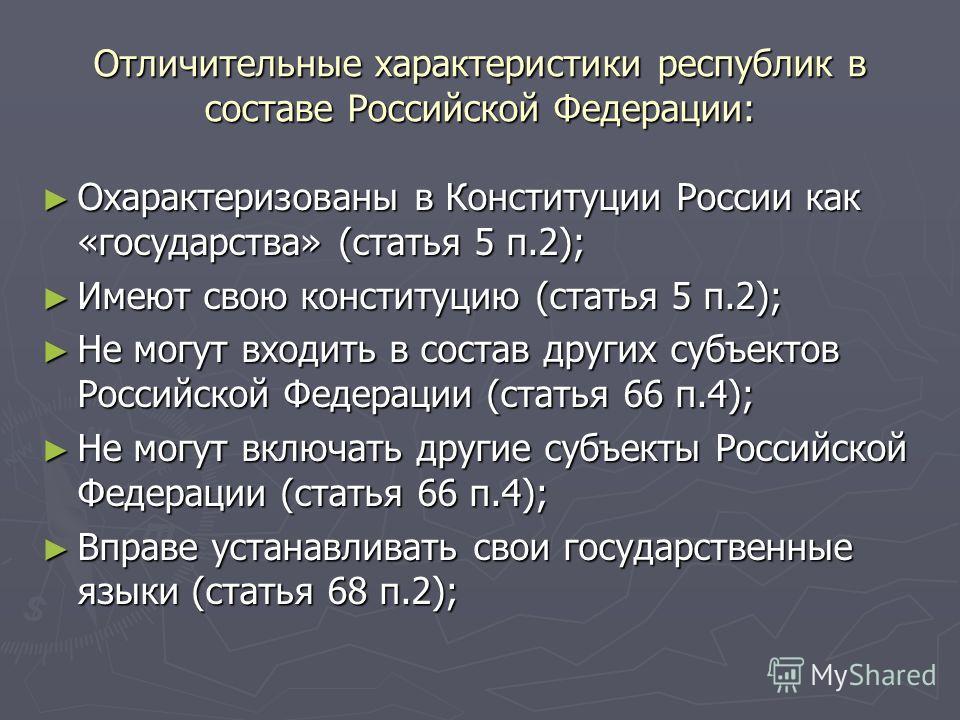 Отличительные характеристики республик в составе Российской Федерации: Охарактеризованы в Конституции России как «государства» (статья 5 п.2); Охарактеризованы в Конституции России как «государства» (статья 5 п.2); Имеют свою конституцию (статья 5 п.
