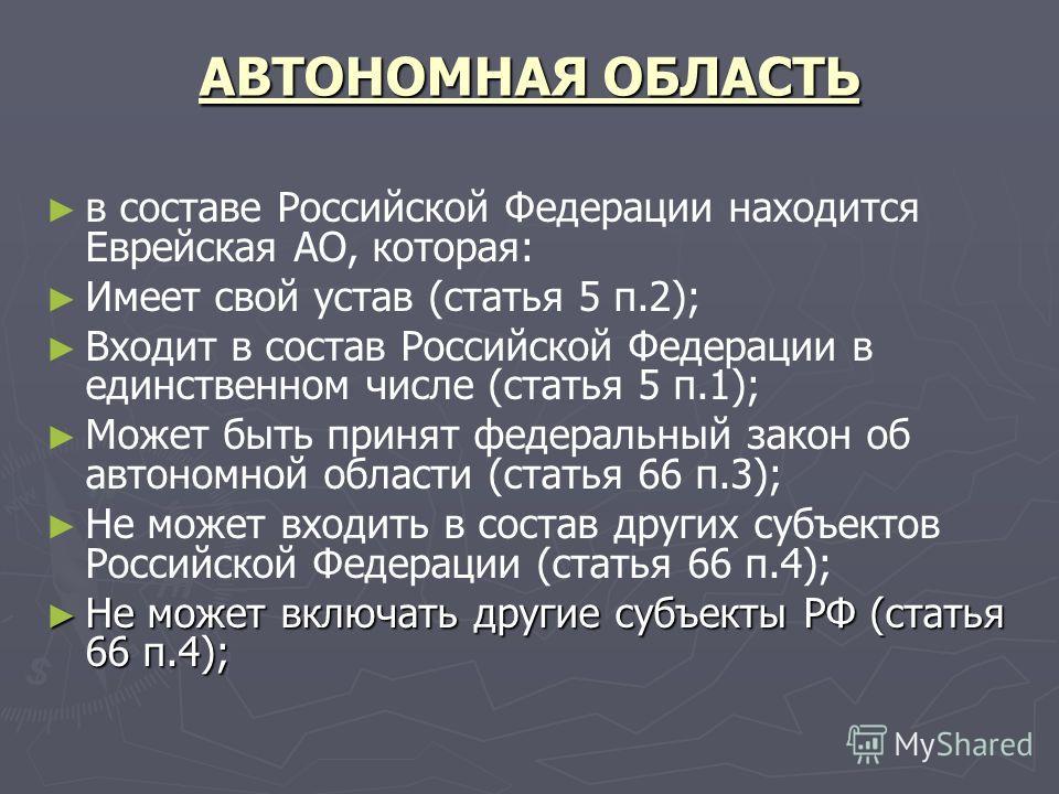 АВТОНОМНАЯ ОБЛАСТЬ в составе Российской Федерации находится Еврейская АО, которая: Имеет свой устав (статья 5 п.2); Входит в состав Российской Федерации в единственном числе (статья 5 п.1); Может быть принят федеральный закон об автономной области (с