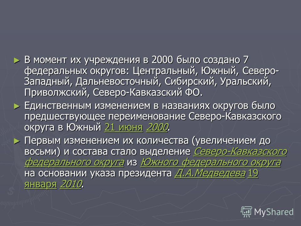 В момент их учреждения в 2000 было создано 7 федеральных округов: Центральный, Южный, Северо- Западный, Дальневосточный, Сибирский, Уральский, Приволжский, Северо-Кавказский ФО. В момент их учреждения в 2000 было создано 7 федеральных округов: Центра