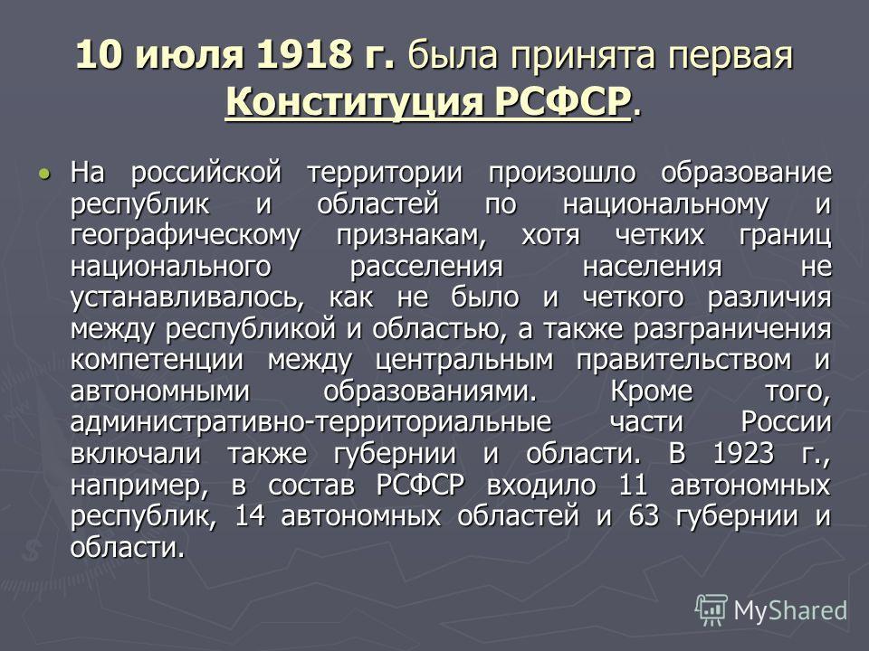 10 июля 1918 г. была принята первая Конституция РСФСР. На российской территории произошло образование республик и областей по национальному и географическому признакам, хотя четких границ национального расселения населения не устанавливалось, как не