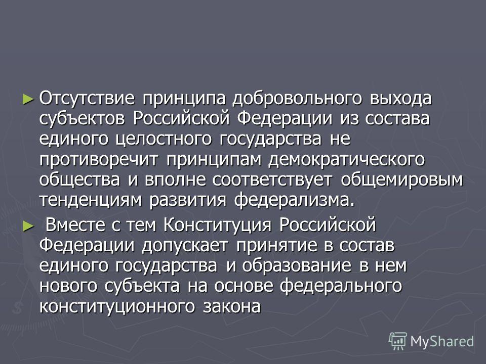 Отсутствие принципа добровольного выхода субъектов Российской Федерации из состава единого целостного государства не противоречит принципам демократического общества и вполне соответствует общемировым тенденциям развития федерализма. Отсутствие принц