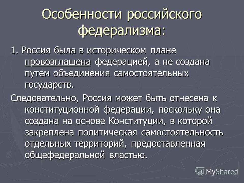Особенности российского федерализма: 1. Россия была в историческом плане провозглашена федерацией, а не создана путем объединения самостоятельных государств. Следовательно, Россия может быть отнесена к конституционной федерации, поскольку она создана