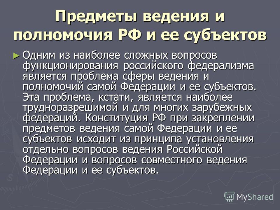 Предметы ведения и полномочия РФ и ее субъектов Одним из наиболее сложных вопросов функционирования российского федерализма является проблема сферы ведения и полномочий самой Федерации и ее субъектов. Эта проблема, кстати, является наиболее труднораз