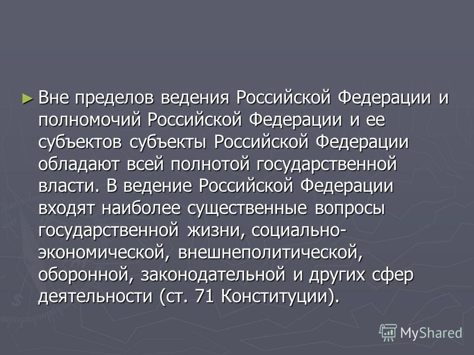 Вне пределов ведения Российской Федерации и полномочий Российской Федерации и ее субъектов субъекты Российской Федерации обладают всей полнотой государственной власти. В ведение Российской Федерации входят наиболее существенные вопросы государственно