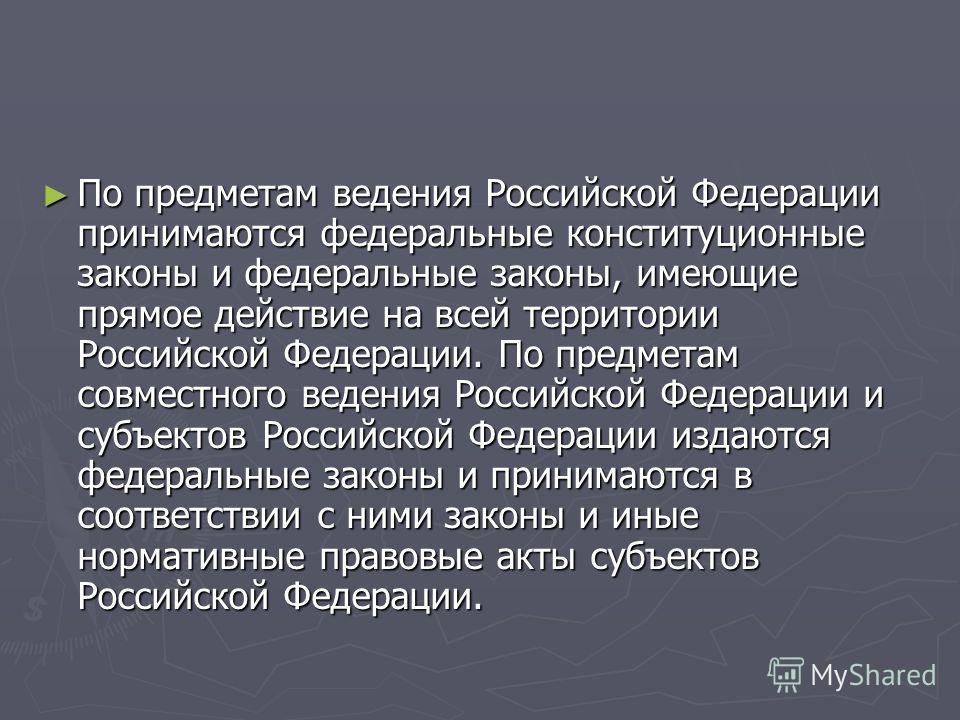 По предметам ведения Российской Федерации принимаются федеральные конституционные законы и федеральные законы, имеющие прямое действие на всей территории Российской Федерации. По предметам совместного ведения Российской Федерации и субъектов Российск