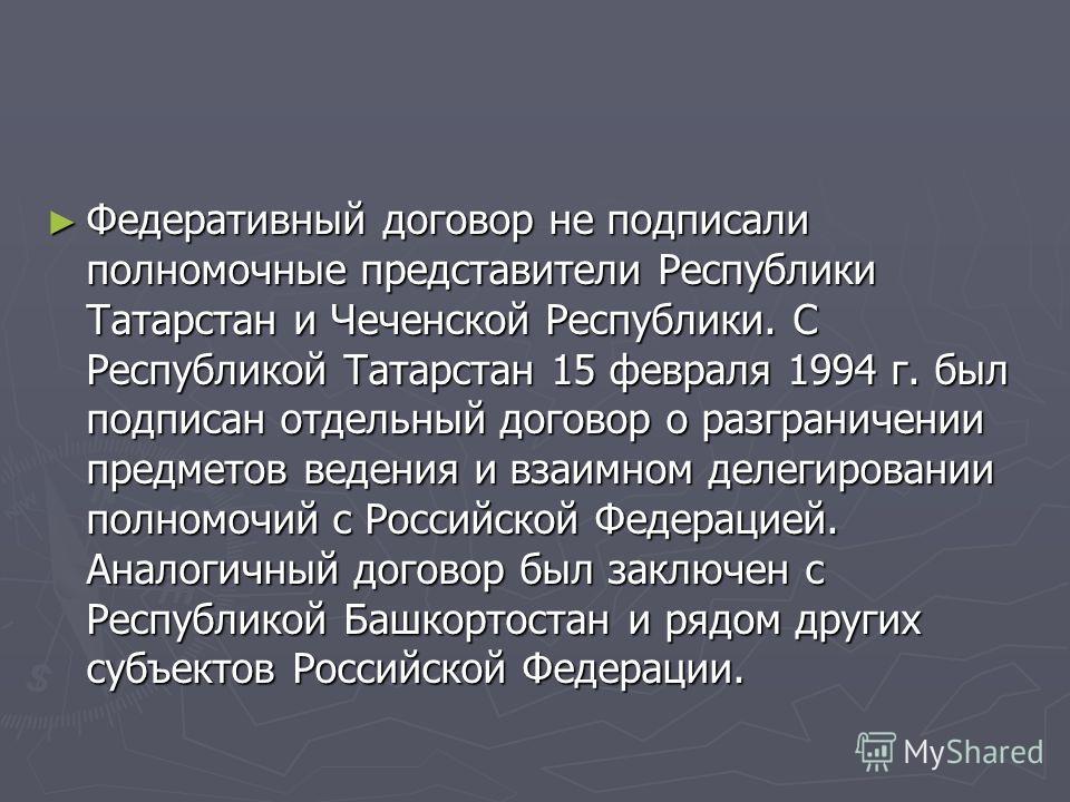 Федеративный договор не подписали полномочные представители Республики Татарстан и Чеченской Республики. С Республикой Татарстан 15 февраля 1994 г. был подписан отдельный договор о разграничении предметов ведения и взаимном делегировании полномочий с