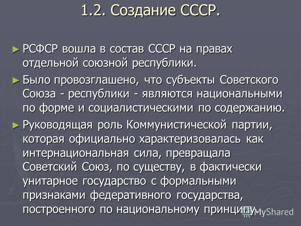 1.2. Создание СССР. РСФСР вошла в состав СССР на правах отдельной союзной республики. РСФСР вошла в состав СССР на правах отдельной союзной республики. Было провозглашено, что субъекты Советского Союза - республики - являются национальными по форме и