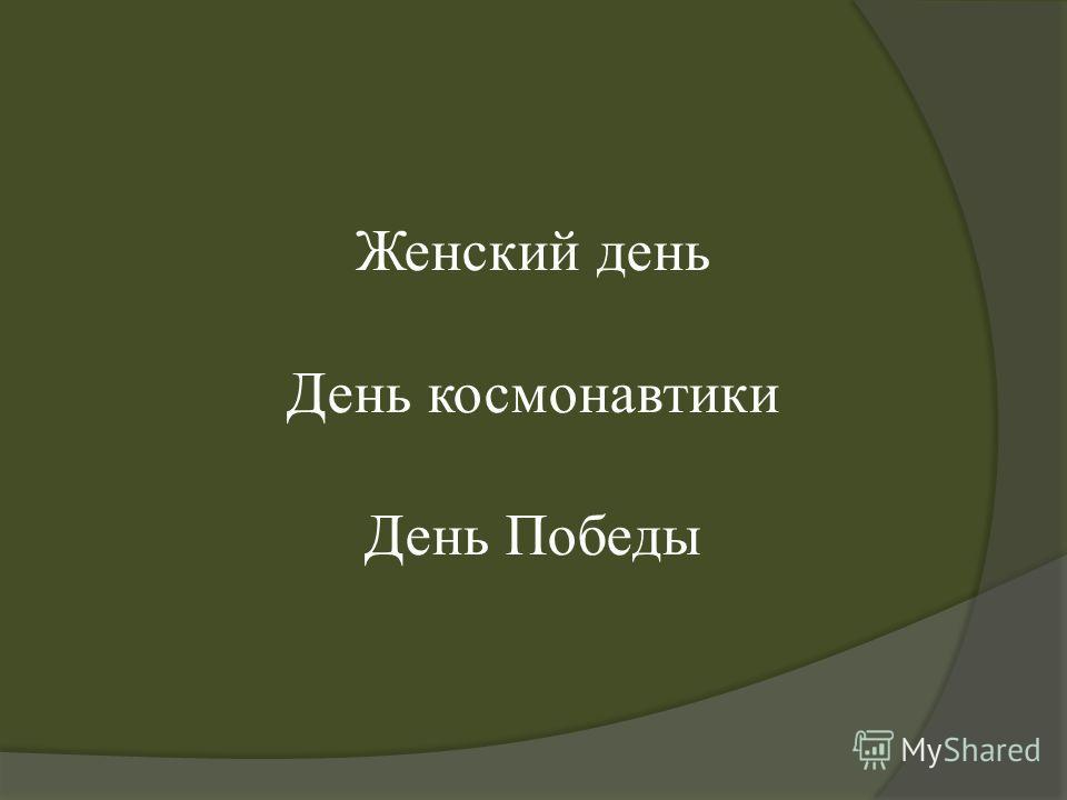 Женский день День космонавтики День Победы