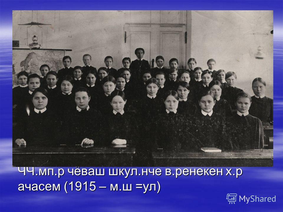 ЧЧ.мп.р чёваш шкул.нче в.ренекен х.р ачасем (1915 – м.ш =ул)