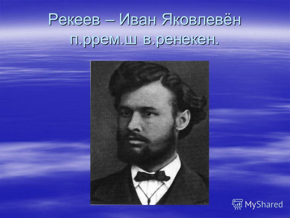 Рекеев – Иван Яковлевён п.ррем.ш в.ренекен.