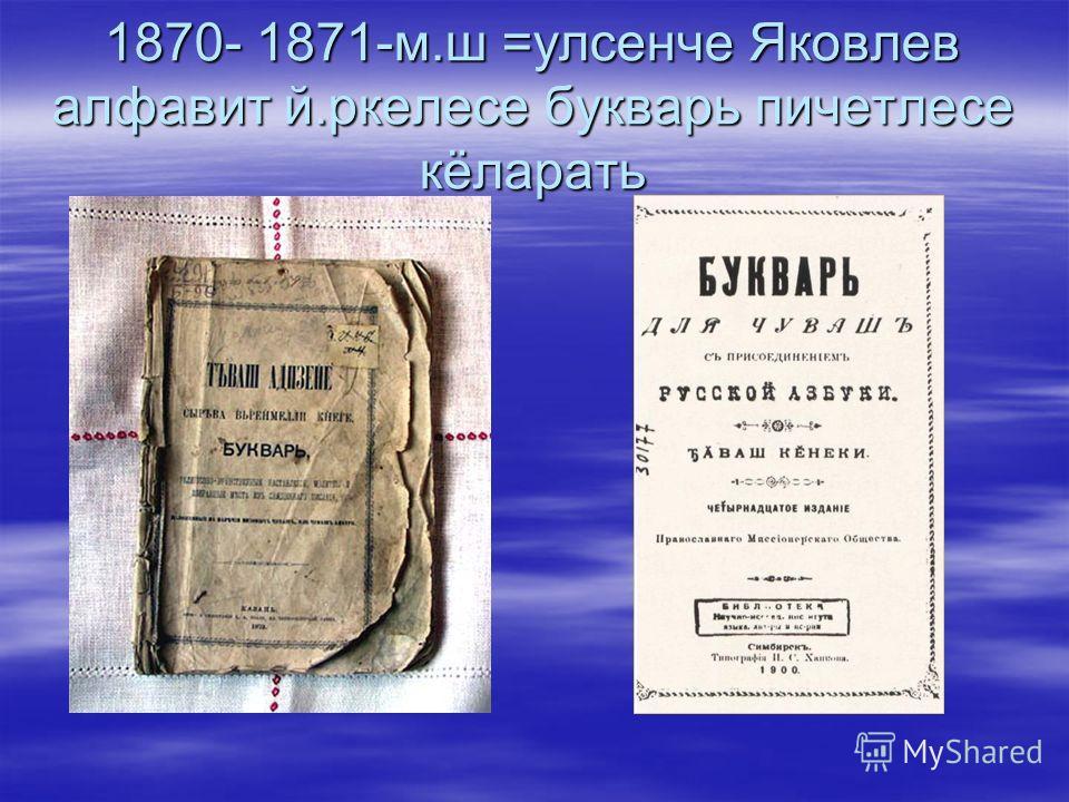 1870- 1871-м.ш =улсенче Яковлев алфавит й.ркелесе букварь пичетлесе кёларать