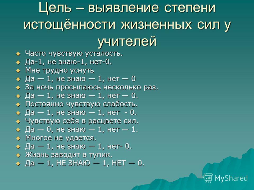 Цель – выявление степени истощённости жизненных сил у учителей Часто чувствую усталость. Часто чувствую усталость. Да-1, не знаю-1, нет-0. Да-1, не знаю-1, нет-0. Мне трудно уснуть Мне трудно уснуть Да 1, не знаю 1, нет 0 Да 1, не знаю 1, нет 0 За но