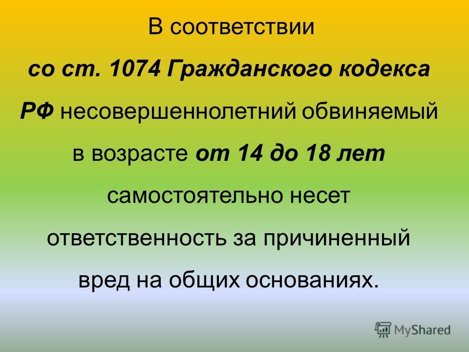 В соответствии со ст. 1074 Гражданского кодекса РФ несовершеннолетний обвиняемый в возрасте от 14 до 18 лет самостоятельно несет ответственность за причиненный вред на общих основаниях.
