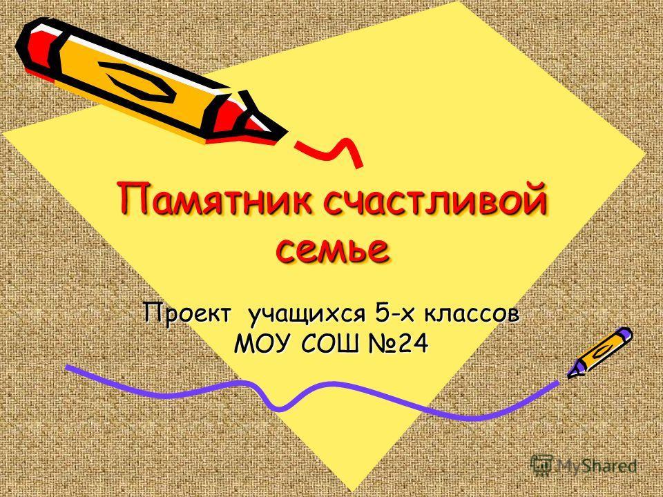 Памятник счастливой семье Проект учащихся 5-х классов МОУ СОШ 24