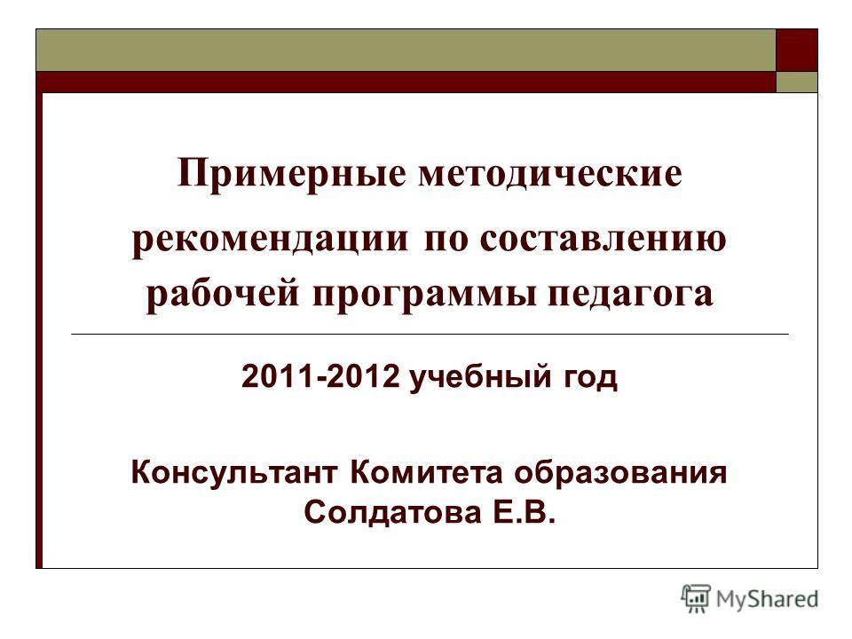 Примерные методические рекомендации по составлению рабочей программы педагога 2011-2012 учебный год Консультант Комитета образования Солдатова Е.В.