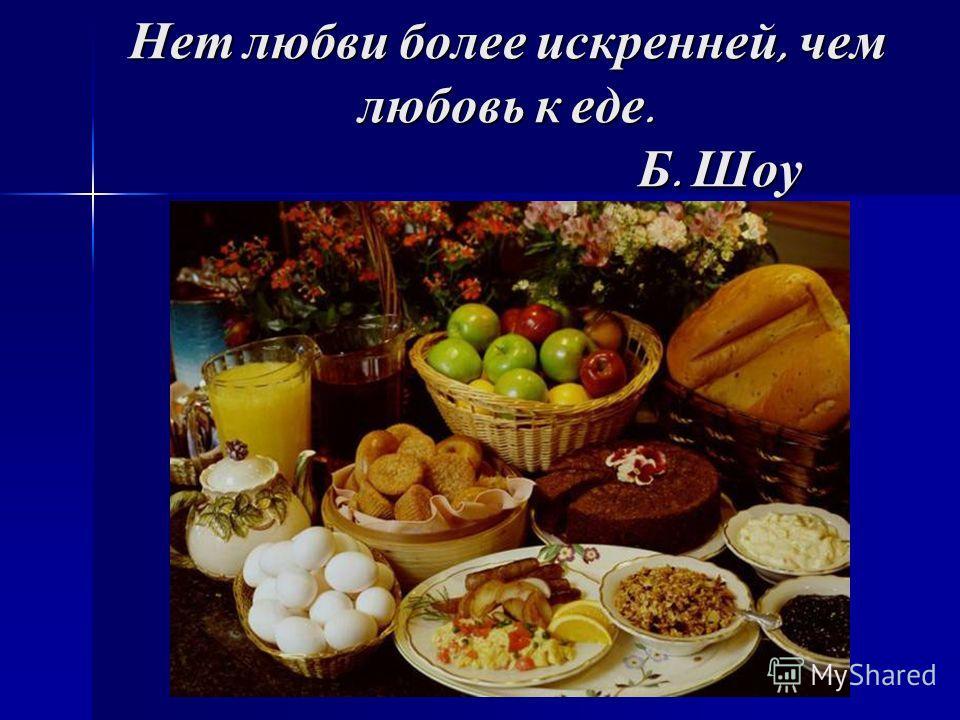 Нет любви более искренней, чем любовь к еде. Б. Шоу