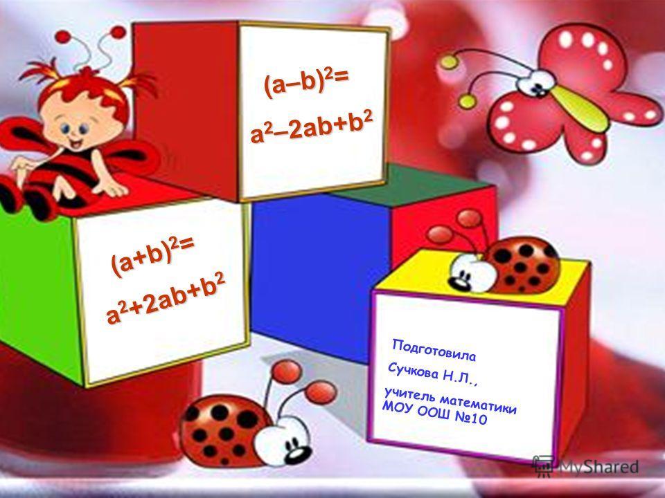 (a–b) 2 = a 2 –2ab+b 2 (a+b) 2 = a 2 +2ab+b 2 Подготовила Сучкова Н.Л., учитель математики МОУ ООШ 10
