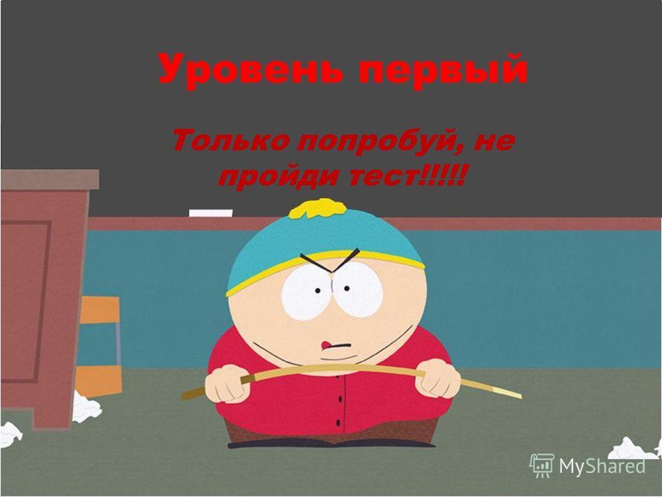 Уровень первый Только попробуй, не пройди тест!!!!!