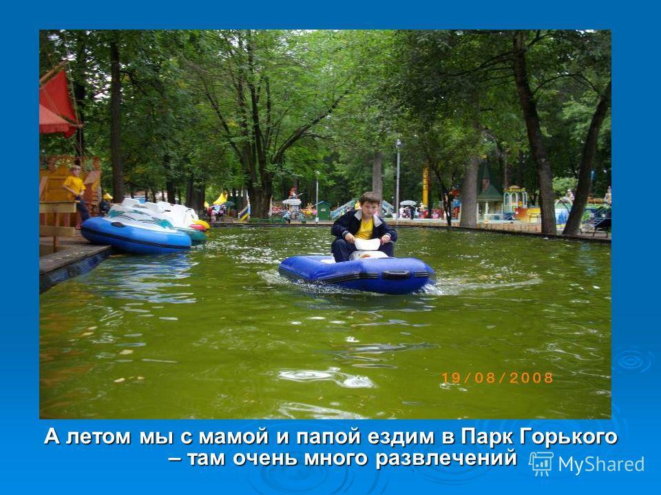 А летом мы с мамой и папой ездим в Парк Горького – там очень много развлечений