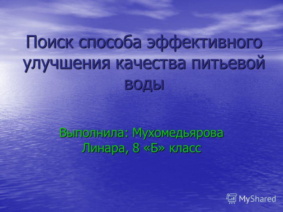 Поиск способа эффективного улучшения качества питьевой воды Выполнила: Мухомедьярова Линара, 8 «Б» класс