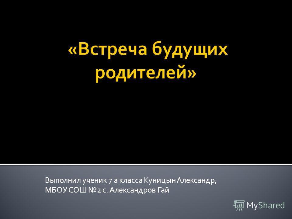 Выполнил ученик 7 а класса Куницын Александр, МБОУ СОШ 2 с. Александров Гай