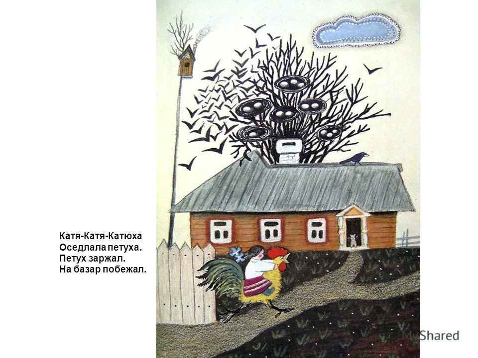 Катя-Катя-Катюха Оседлала петуха. Петух заржал. На базар побежал.