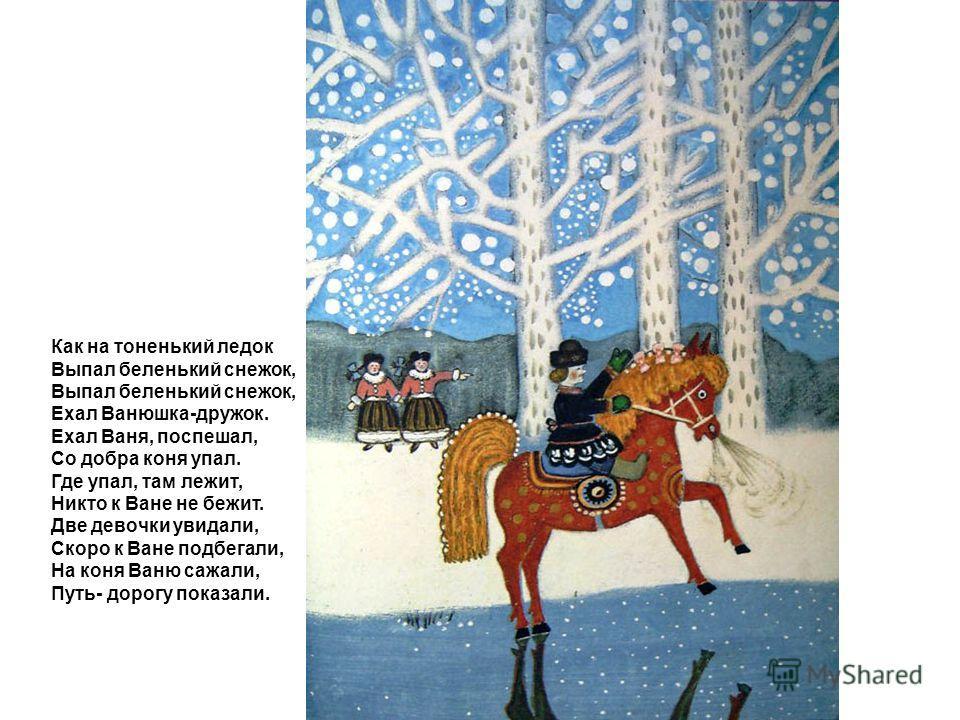 Как на тоненький ледок Выпал беленький снежок, Ехал Ванюшка-дружок. Ехал Ваня, поспешал, Со добра коня упал. Где упал, там лежит, Никто к Ване не бежит. Две девочки увидали, Скоро к Ване подбегали, На коня Ваню сажали, Путь- дорогу показали.