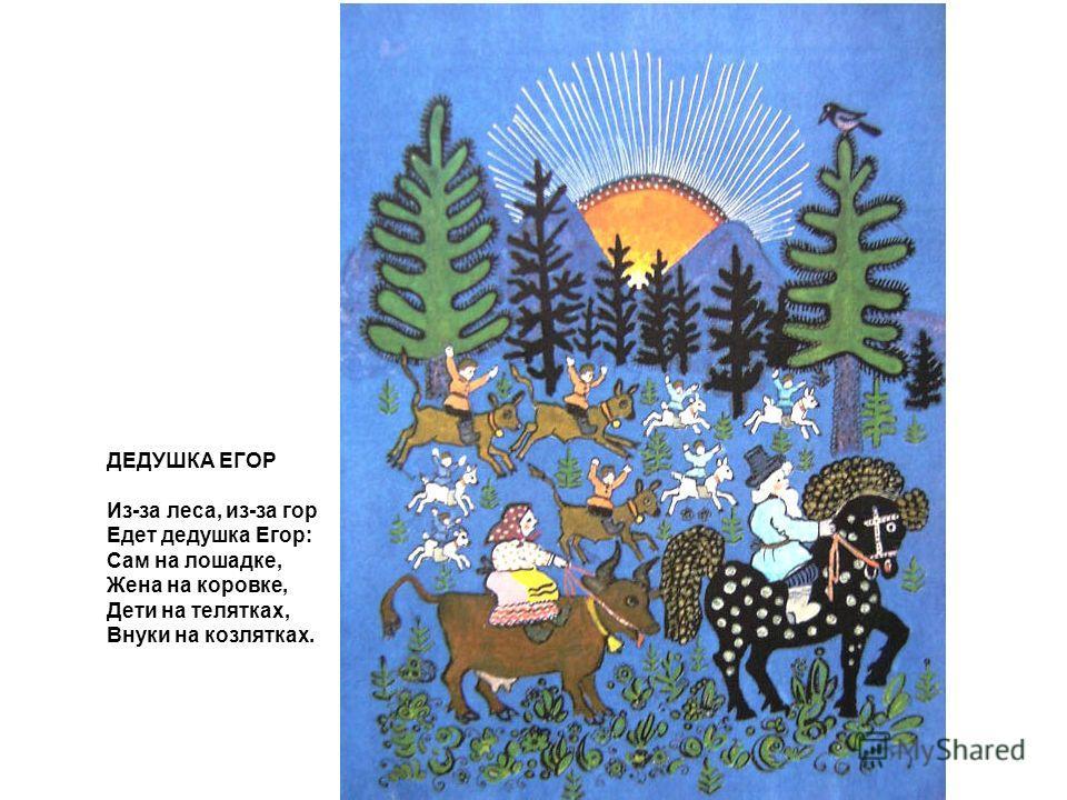 ДЕДУШКА ЕГОР Из-за леса, из-за гор Едет дедушка Егор: Сам на лошадке, Жена на коровке, Дети на телятках, Внуки на козлятках.