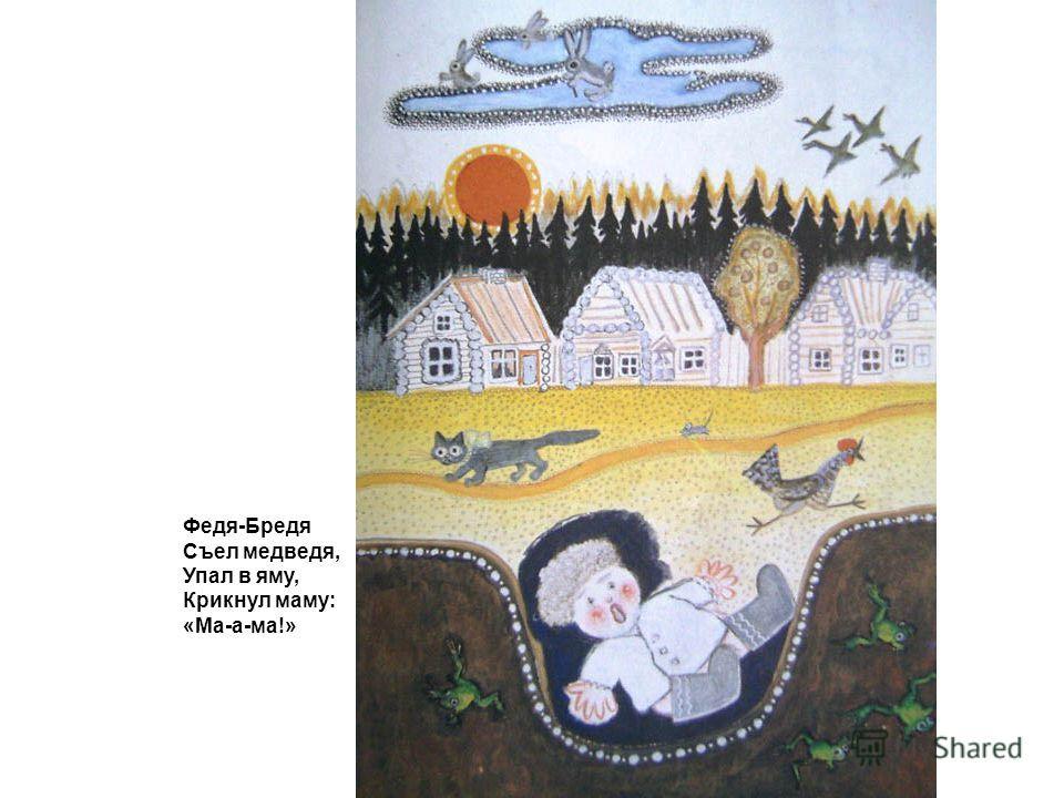 Федя-Бредя Съел медведя, Упал в яму, Крикнул маму: «Ма-а-ма!»