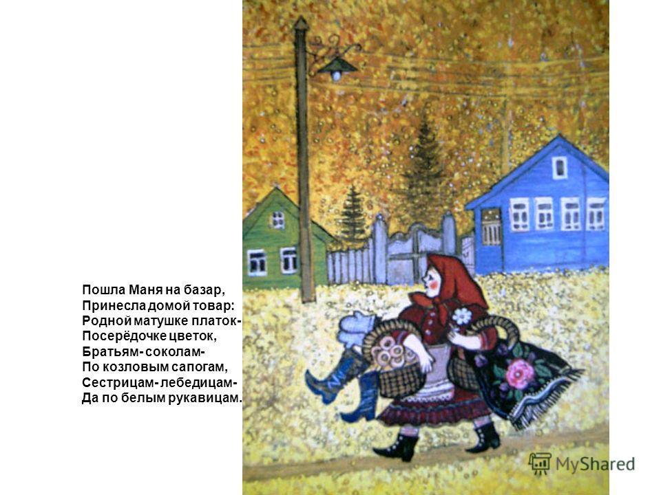 Пошла Маня на базар, Принесла домой товар: Родной матушке платок- Посерёдочке цветок, Братьям- соколам- По козловым сапогам, Сестрицам- лебедицам- Да по белым рукавицам.