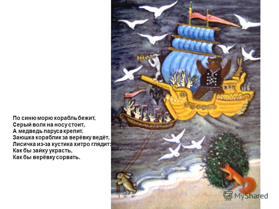 По синю морю корабль бежит, Серый волк на носу стоит, А медведь паруса крепит. Заюшка кораблик за верёвку ведёт, Лисичка из-за кустика хитро глядит: Как бы зайку украсть, Как бы верёвку сорвать.