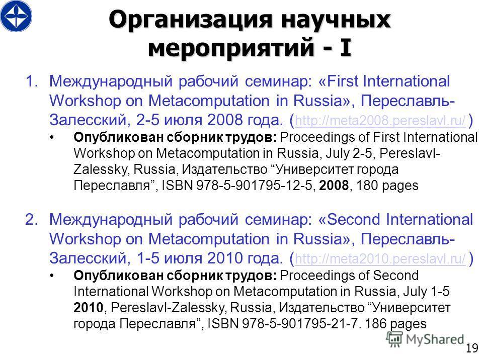 19 Организация научных мероприятий - I 1.Международный рабочий семинар: «First International Workshop on Metacomputation in Russia», Переславль- Залесский, 2-5 июля 2008 года. ( http://meta2008.pereslavl.ru/ ) http://meta2008.pereslavl.ru/ Опубликова