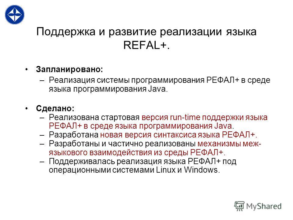 Поддержка и развитие реализации языка REFAL+. Запланировано: –Реализация системы программирования РЕФАЛ+ в среде языка программирования Java. Сделано: –Реализована стартовая версия run-time поддержки языка РЕФАЛ+ в среде языка программирования Java.