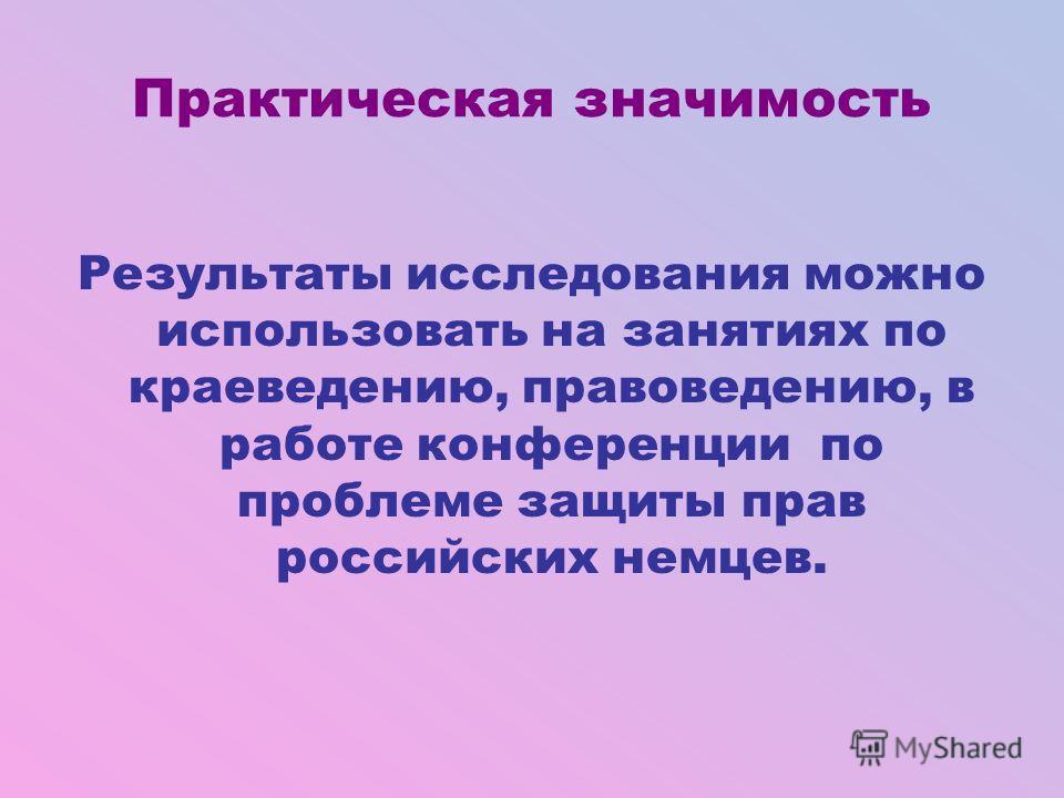 Практическая значимость Результаты исследования можно использовать на занятиях по краеведению, правоведению, в работе конференции по проблеме защиты прав российских немцев.
