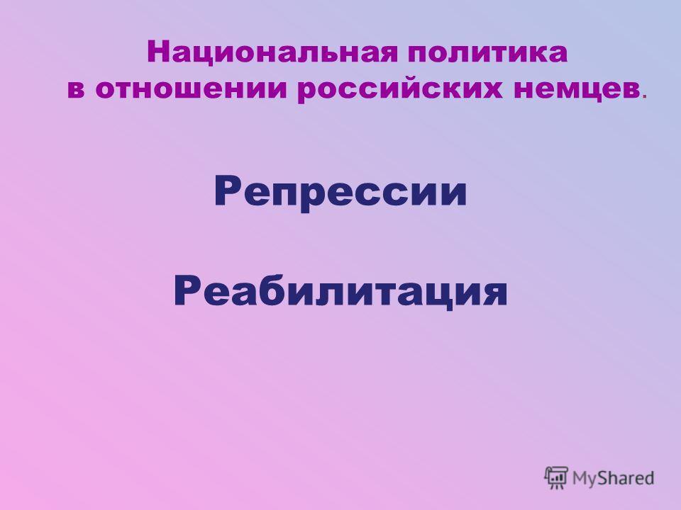 Национальная политика в отношении российских немцев. Репрессии Реабилитация