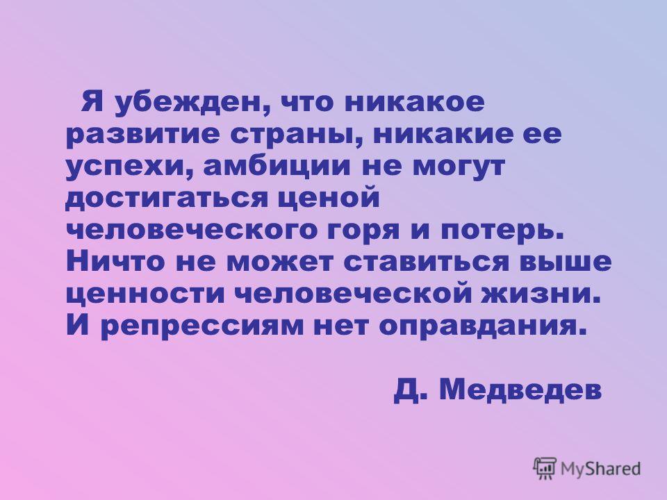Я убежден, что никакое развитие страны, никакие ее успехи, амбиции не могут достигаться ценой человеческого горя и потерь. Ничто не может ставиться выше ценности человеческой жизни. И репрессиям нет оправдания. Д. Медведев