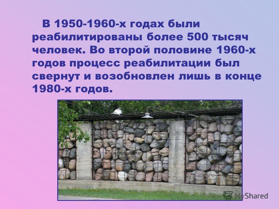 В 1950-1960-х годах были реабилитированы более 500 тысяч человек. Во второй половине 1960-х годов процесс реабилитации был свернут и возобновлен лишь в конце 1980-х годов.