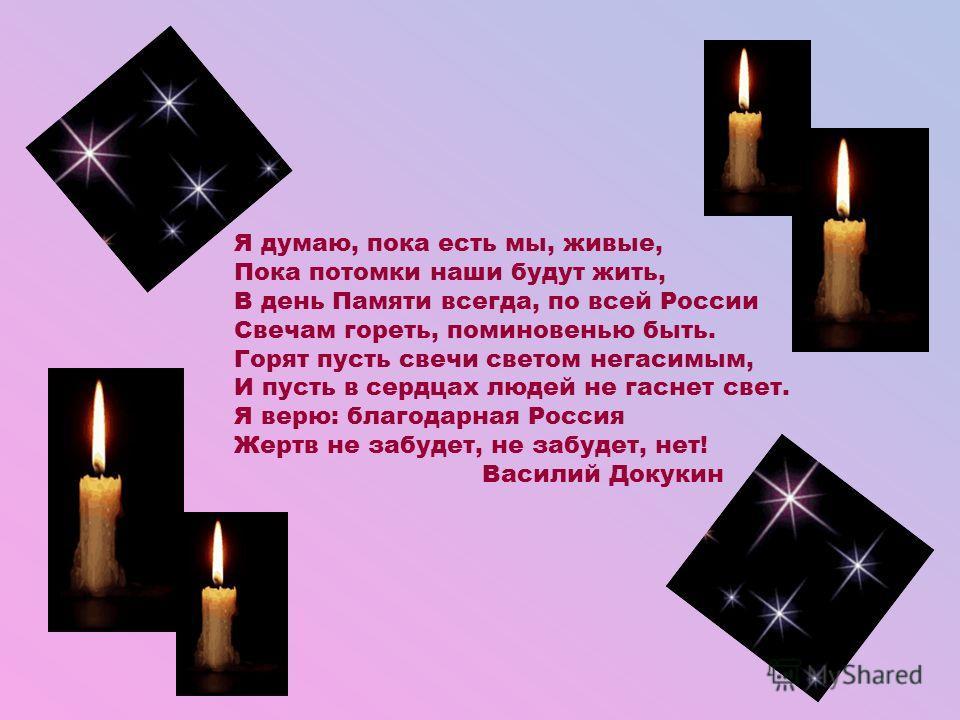 Я думаю, пока есть мы, живые, Пока потомки наши будут жить, В день Памяти всегда, по всей России Свечам гореть, поминовенью быть. Горят пусть свечи светом негасимым, И пусть в сердцах людей не гаснет свет. Я верю: благодарная Россия Жертв не забудет,