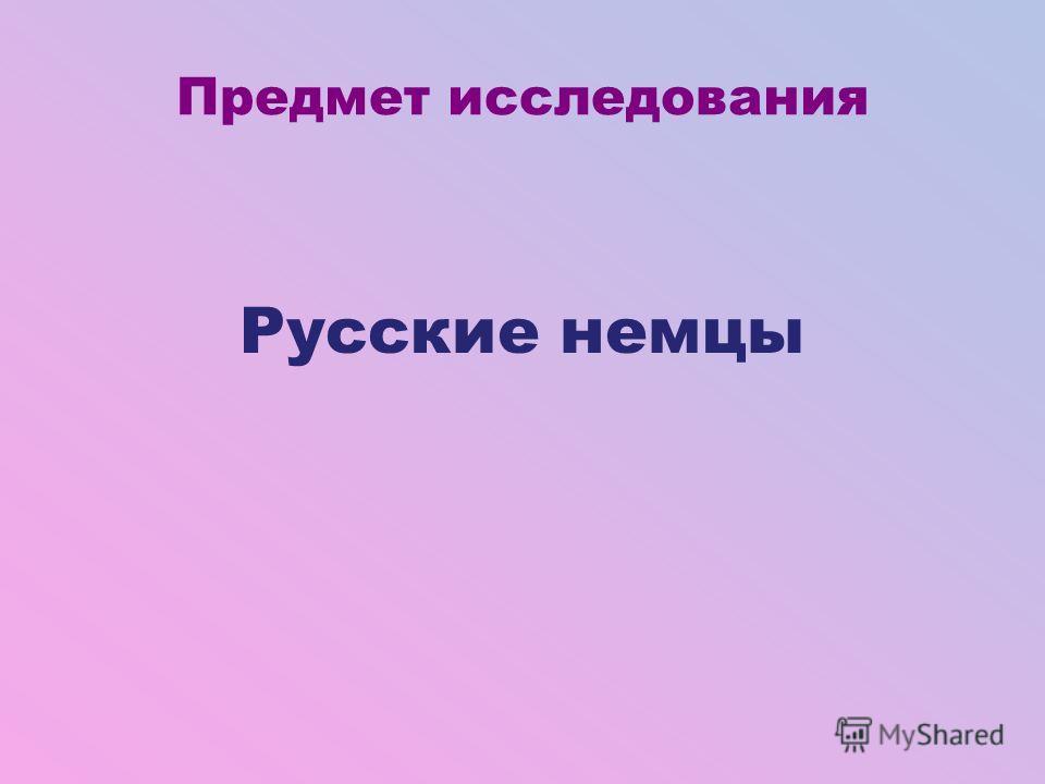 Русские немцы Предмет исследования
