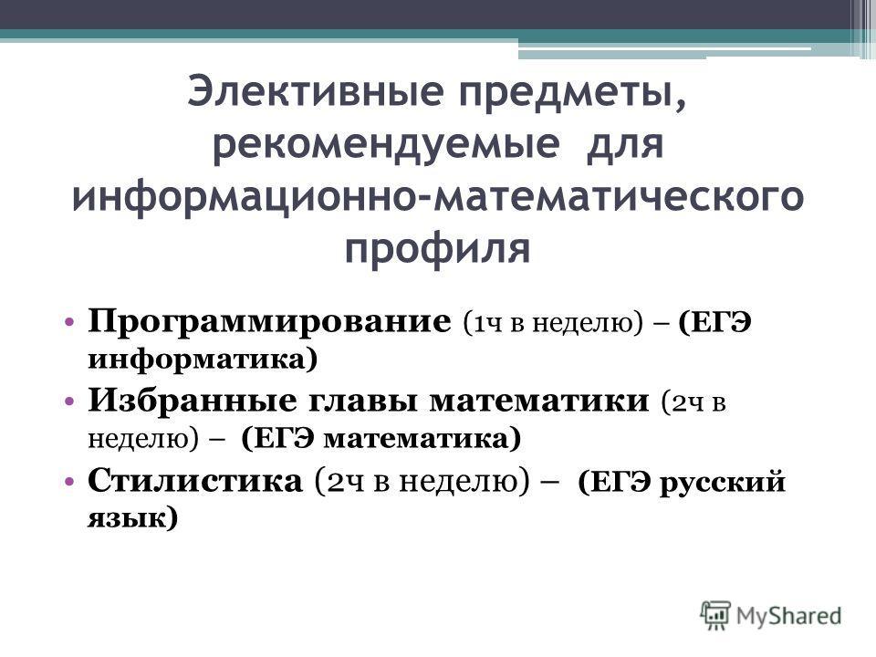 Элективные предметы, рекомендуемые для информационно-математического профиля Программирование (1ч в неделю) – (ЕГЭ информатика) Избранные главы математики (2ч в неделю) – (ЕГЭ математика) Стилистика (2ч в неделю) – (ЕГЭ русский язык)