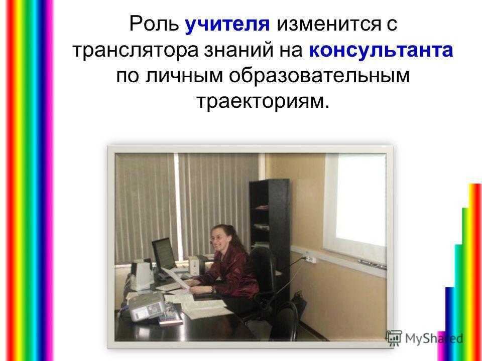 Роль учителя изменится с транслятора знаний на консультанта по личным образовательным траекториям.