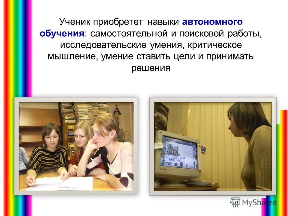 Ученик приобретет навыки автономного обучения: самостоятельной и поисковой работы, исследовательские умения, критическое мышление, умение ставить цели и принимать решения