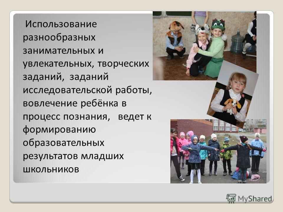 Использование разнообразных занимательных и увлекательных, творческих заданий, заданий исследовательской работы, вовлечение ребёнка в процесс познания, ведет к формированию образовательных результатов младших школьников
