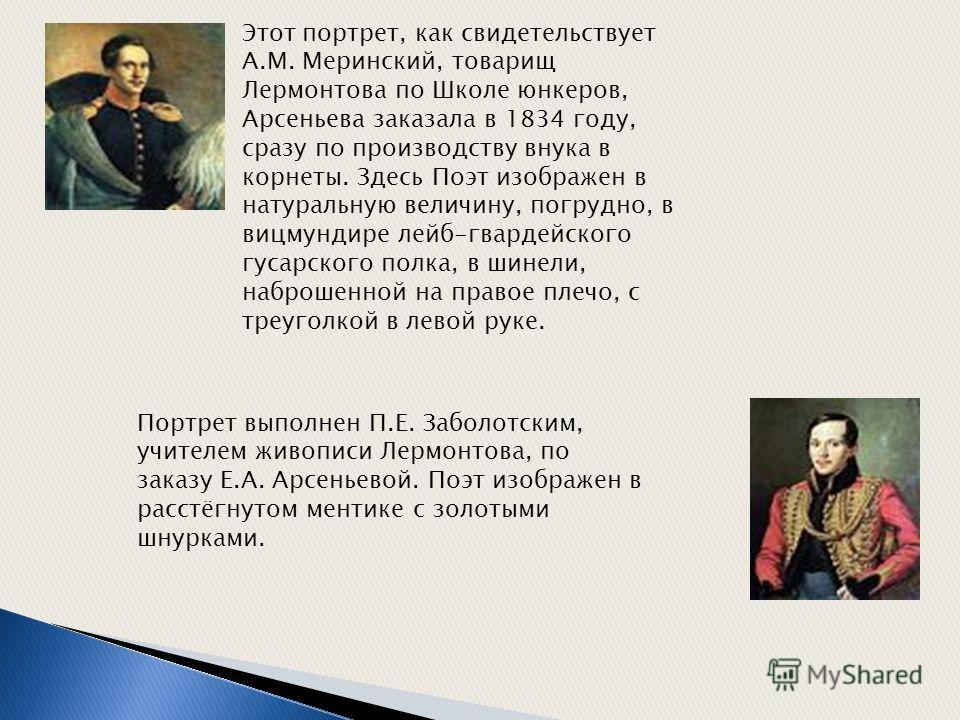 Этот портрет, как свидетельствует А.М. Меринский, товарищ Лермонтова по Школе юнкеров, Арсеньева заказала в 1834 году, сразу по производству внука в корнеты. Здесь Поэт изображен в натуральную величину, погрудно, в вицмундире лейб-гвардейского гусарс