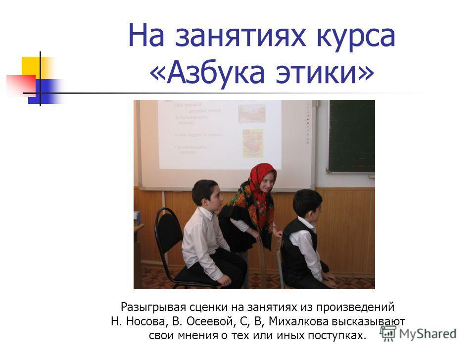 На занятиях курса «Азбука этики» Разыгрывая сценки на занятиях из произведений Н. Носова, В. Осеевой, С, В, Михалкова высказывают свои мнения о тех или иных поступках.